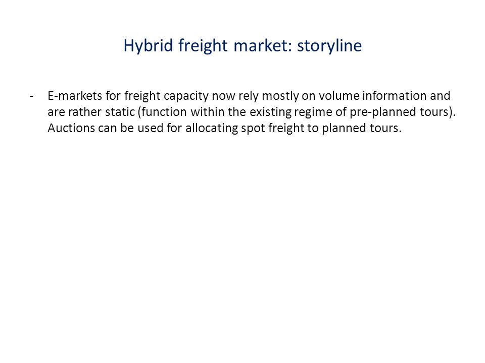 Hybrid freight market Freight auctions Flexible (time&price) customized delivery Improved capacity utilization Increased flexibility for freight market Freight carriers (' collectives) Home delivery Carriers Shipping market Dynamic pricing Auction technology Economics Artificial Intelligence Dynamic planning Pricing strategies Customers Shippers Universities (e.g, ?) & Research Institutes (e.g., TNO/?) AH Transport Marketplace