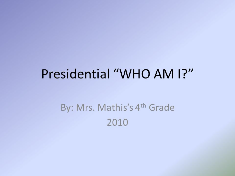 "Presidential ""WHO AM I?"" By: Mrs. Mathis's 4 th Grade 2010"