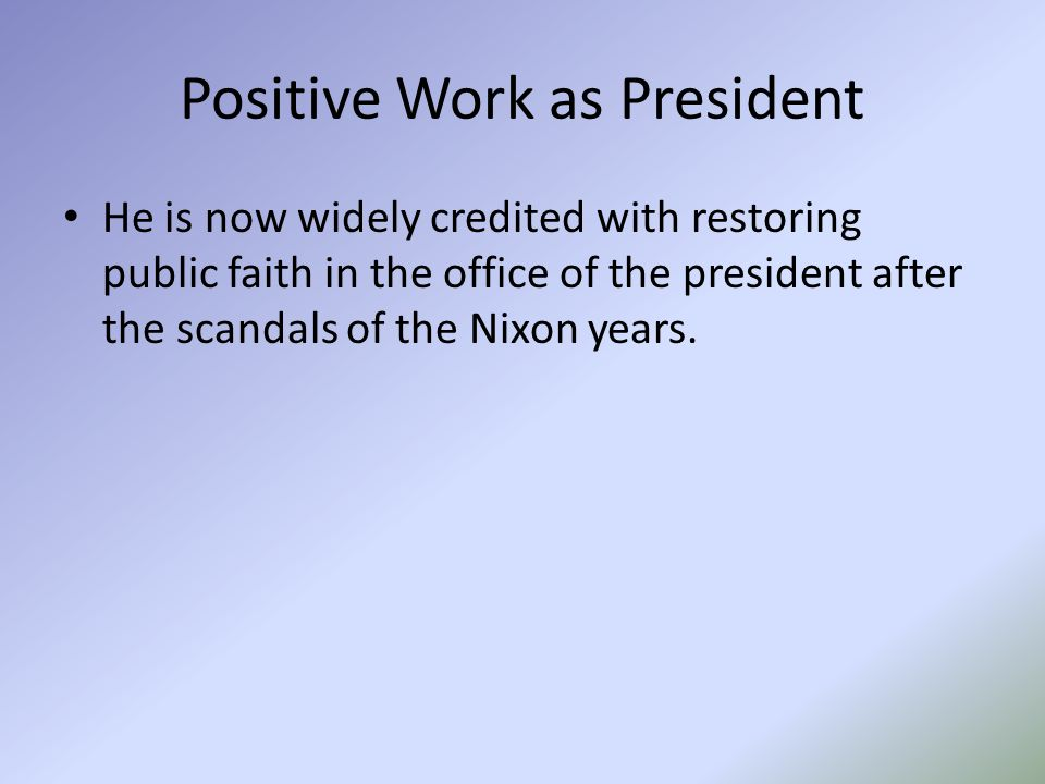 Positive Work as President He is now widely credited with restoring public faith in the office of the president after the scandals of the Nixon years.
