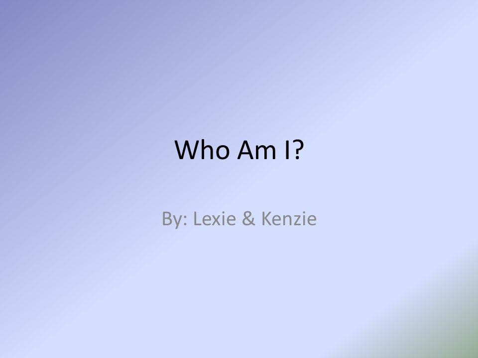 Who Am I By: Lexie & Kenzie