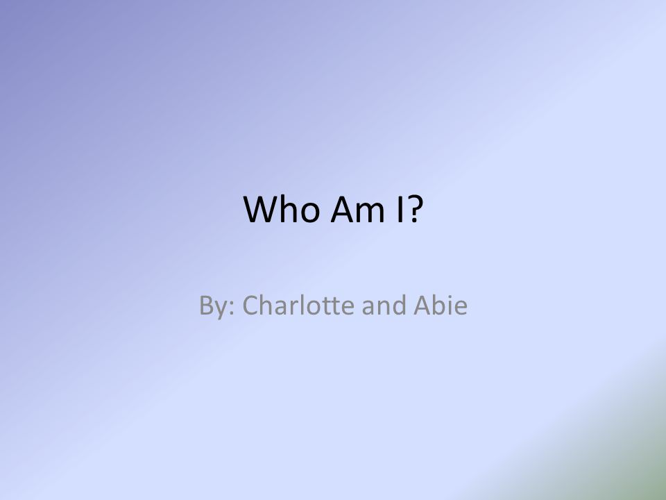 Who Am I By: Charlotte and Abie