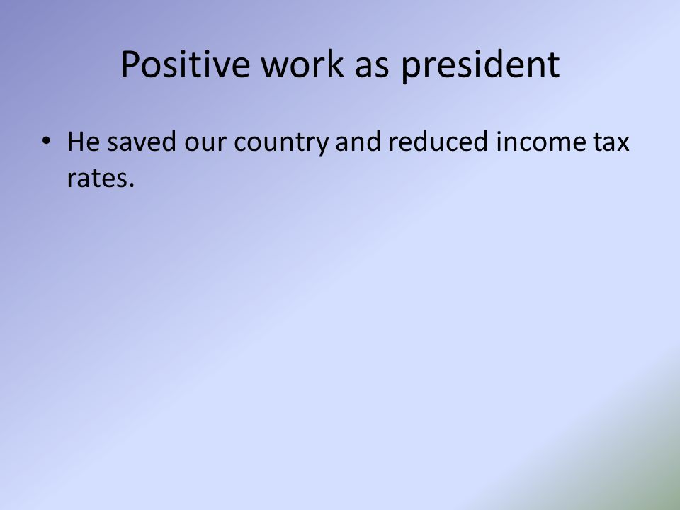 Positive work as president He saved our country and reduced income tax rates.