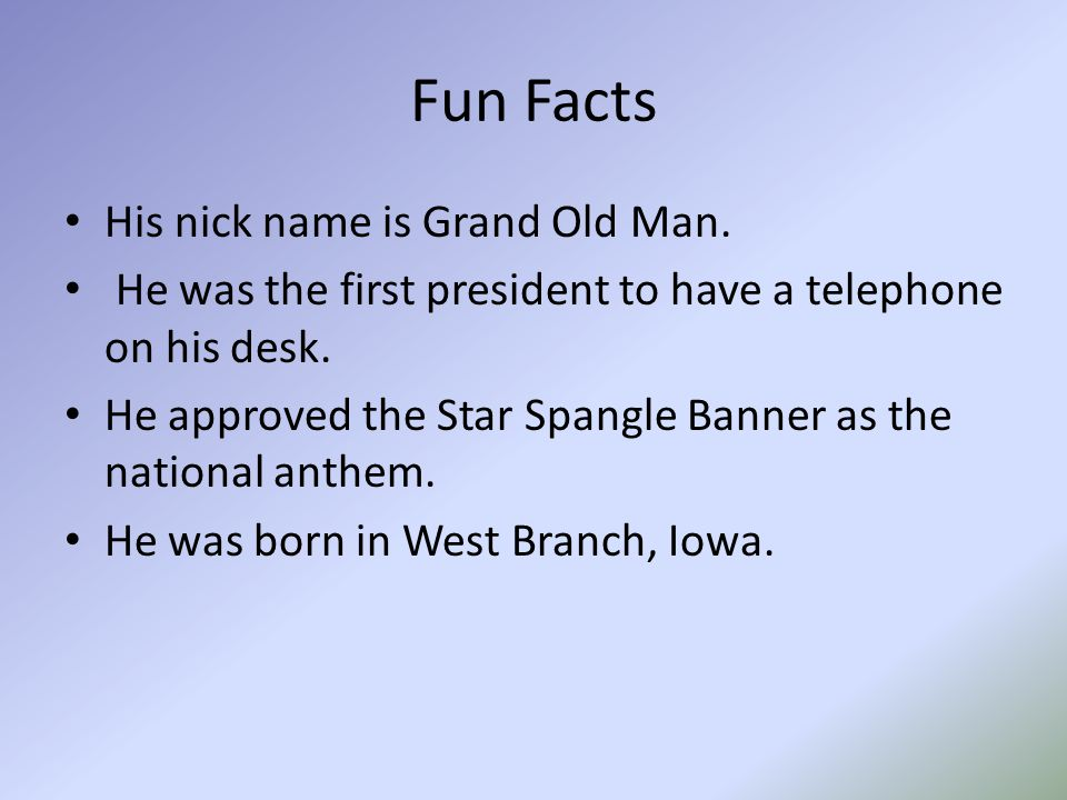 Fun Facts His nick name is Grand Old Man. He was the first president to have a telephone on his desk. He approved the Star Spangle Banner as the natio