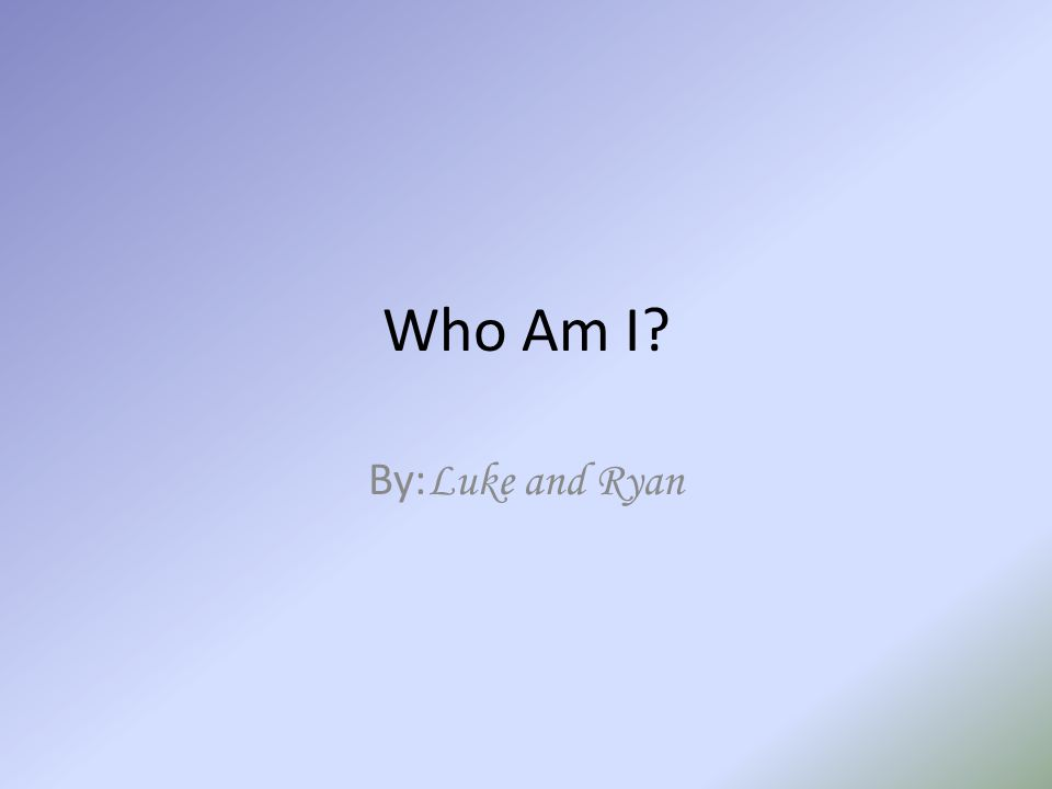 Who Am I By: Luke and Ryan
