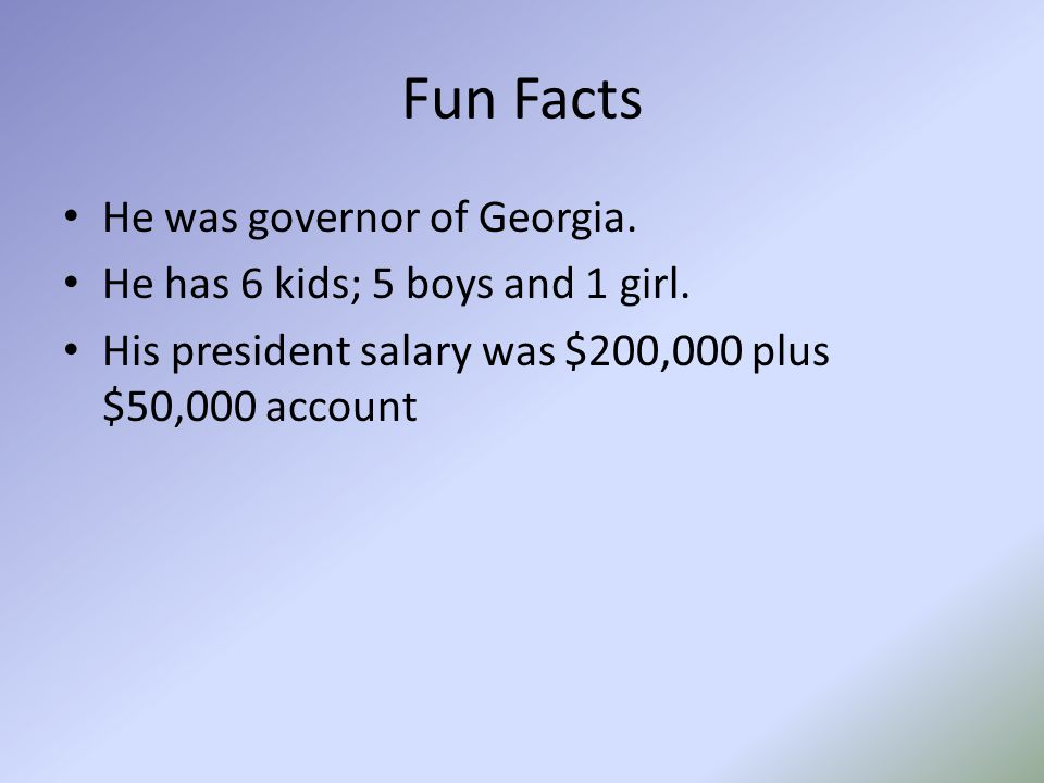 Fun Facts He was governor of Georgia. He has 6 kids; 5 boys and 1 girl. His president salary was $200,000 plus $50,000 account
