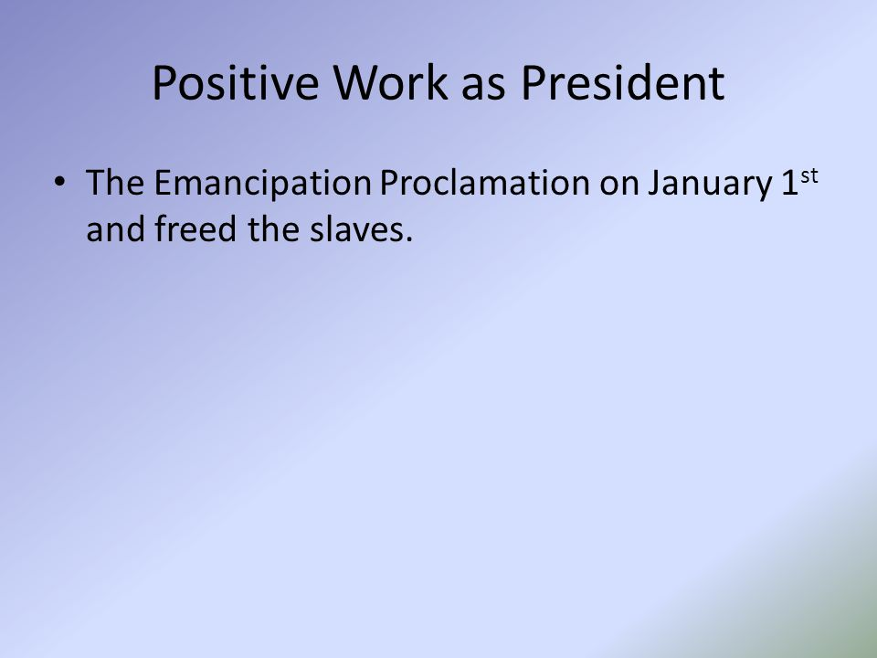 Positive Work as President The Emancipation Proclamation on January 1 st and freed the slaves.