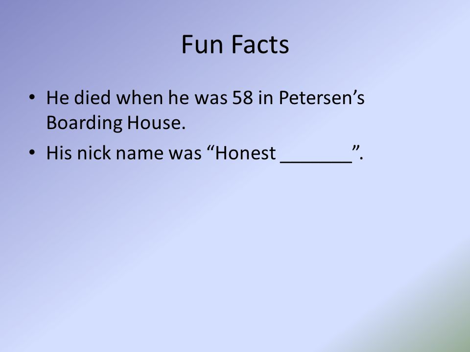 Fun Facts He died when he was 58 in Petersen's Boarding House. His nick name was Honest _______ .