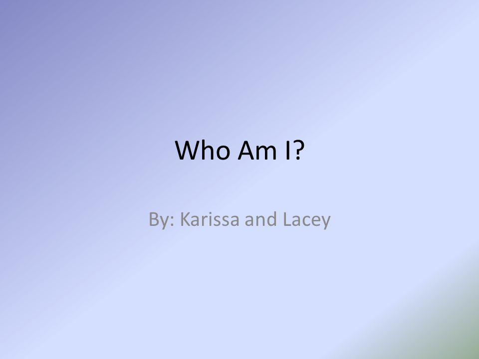 Who Am I By: Karissa and Lacey