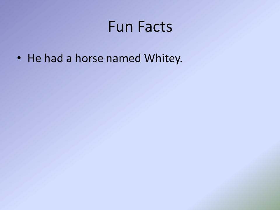 Fun Facts He had a horse named Whitey.