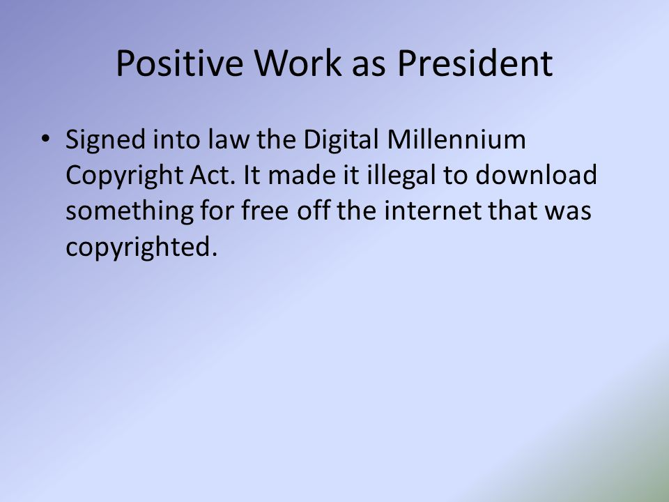 Positive Work as President Signed into law the Digital Millennium Copyright Act. It made it illegal to download something for free off the internet th