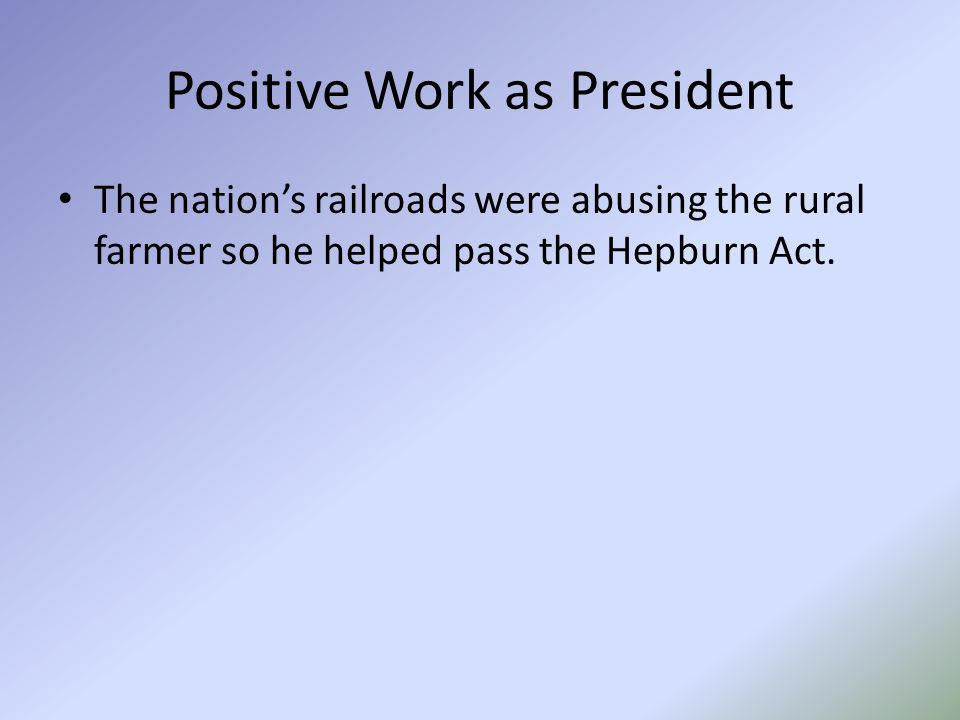 Positive Work as President The nation's railroads were abusing the rural farmer so he helped pass the Hepburn Act.