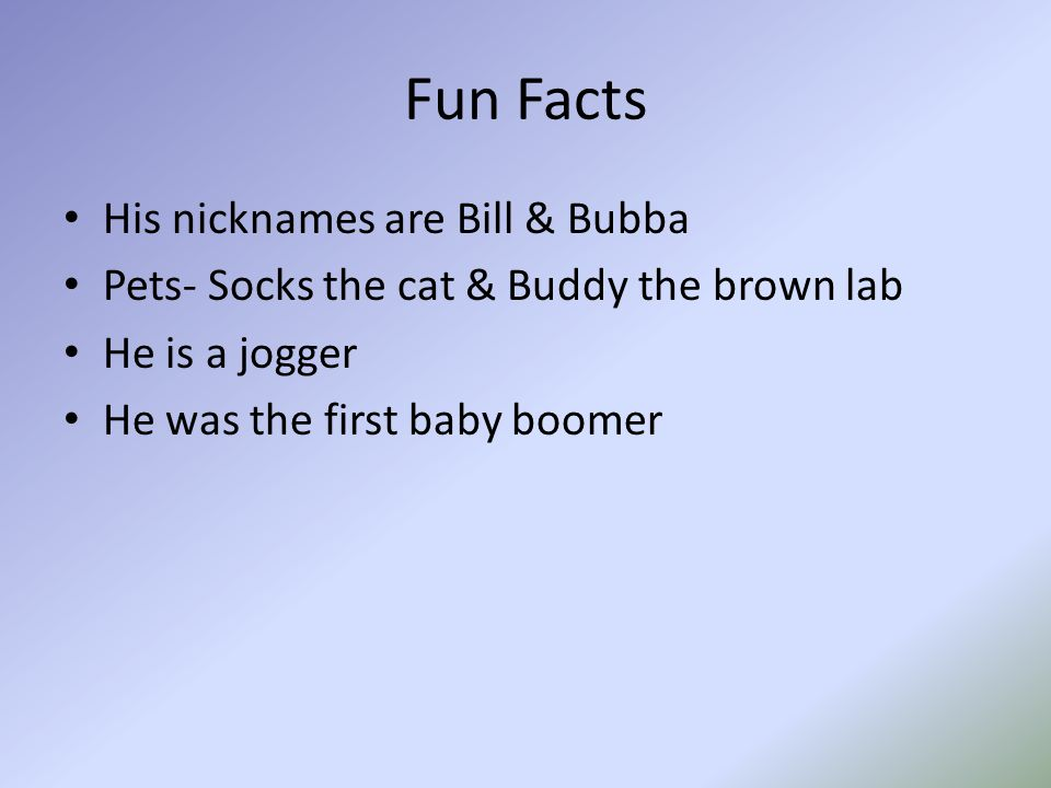 Fun Facts His nicknames are Bill & Bubba Pets- Socks the cat & Buddy the brown lab He is a jogger He was the first baby boomer