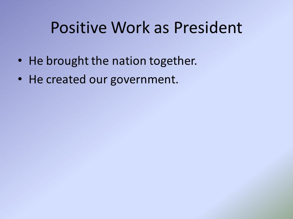 Positive Work as President He brought the nation together. He created our government.