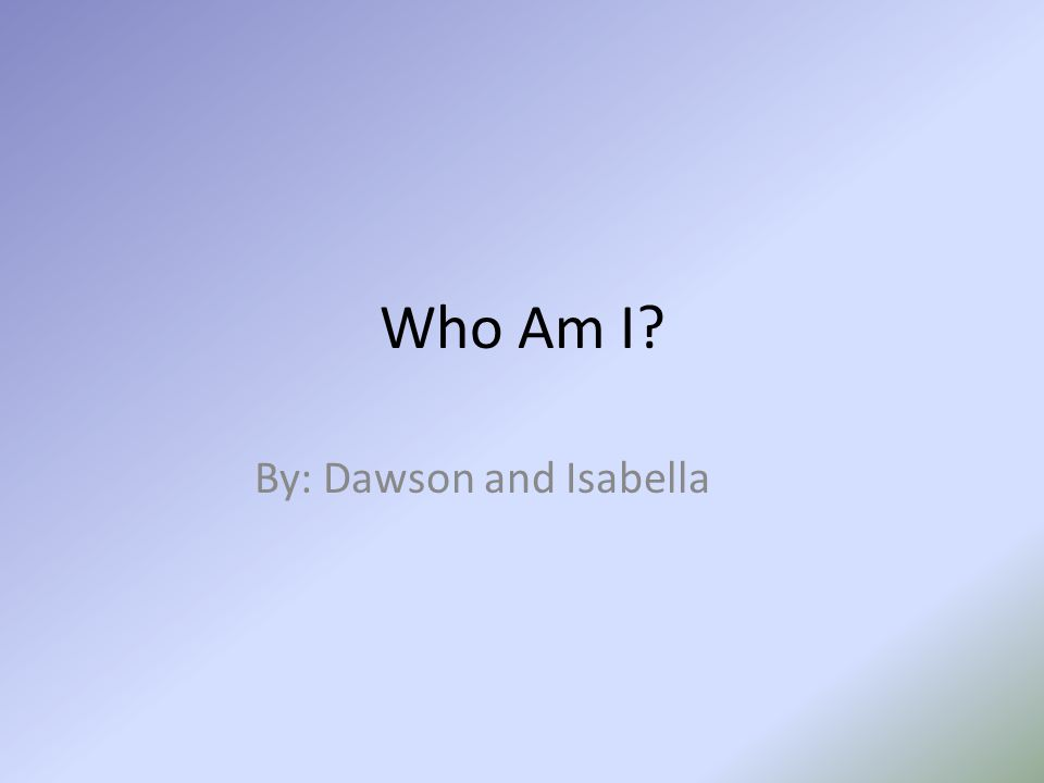 Who Am I By: Dawson and Isabella