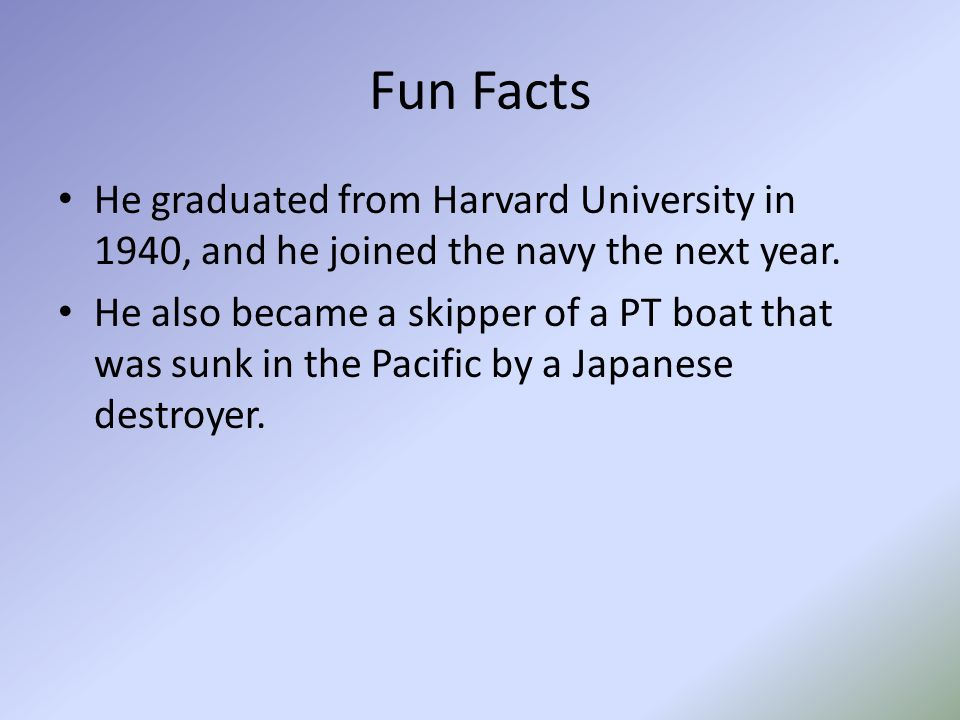 Fun Facts He graduated from Harvard University in 1940, and he joined the navy the next year. He also became a skipper of a PT boat that was sunk in t