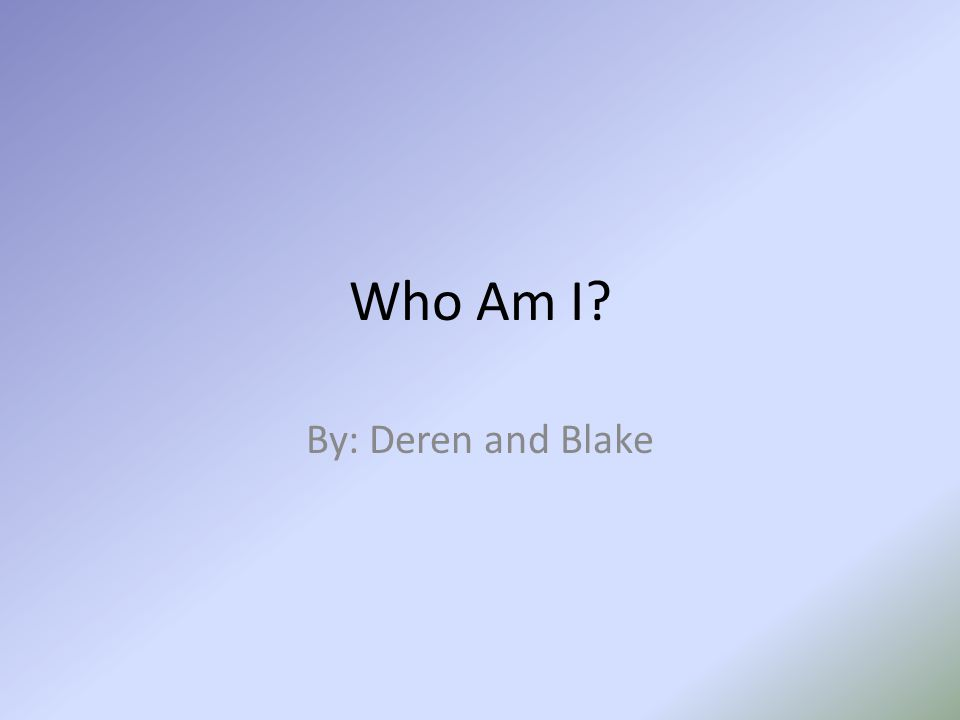 Who Am I? By: Deren and Blake