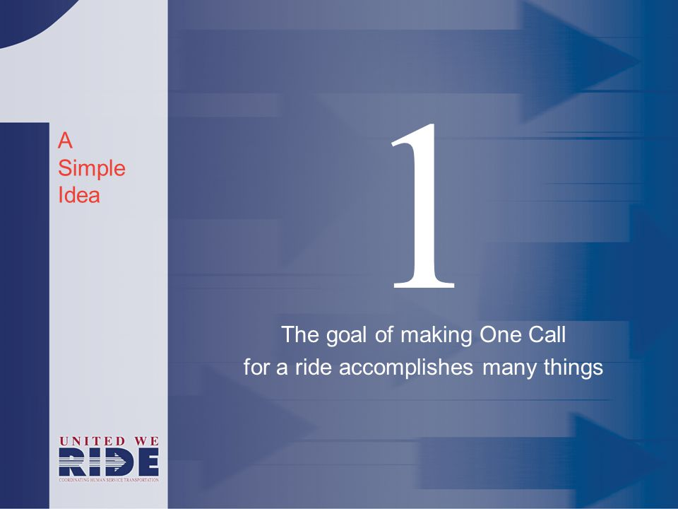 A Simple Idea 1 The goal of making One Call for a ride accomplishes many things