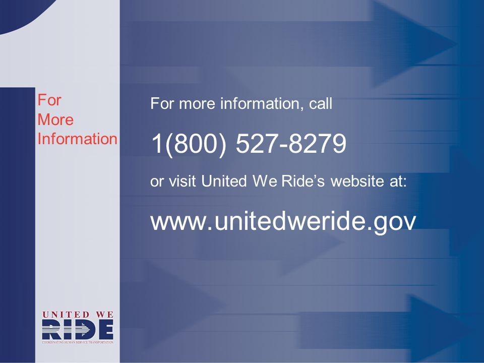 For More Information For more information, call 1(800) 527-8279 or visit United We Ride's website at: www.unitedweride.gov