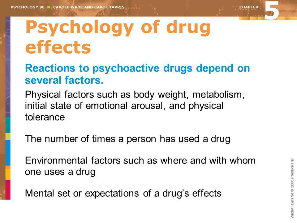 Psychology of drug effects Reactions to psychoactive drugs depend on several factors. Physical factors such as body weight, metabolism, initial state