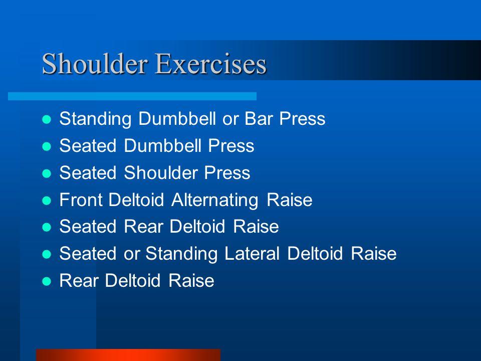 Shoulder Exercises Standing Dumbbell or Bar Press Seated Dumbbell Press Seated Shoulder Press Front Deltoid Alternating Raise Seated Rear Deltoid Raise Seated or Standing Lateral Deltoid Raise Rear Deltoid Raise