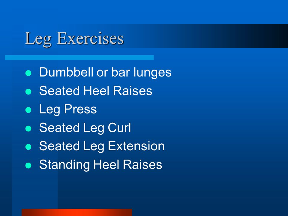 Leg Exercises Dumbbell or bar lunges Seated Heel Raises Leg Press Seated Leg Curl Seated Leg Extension Standing Heel Raises