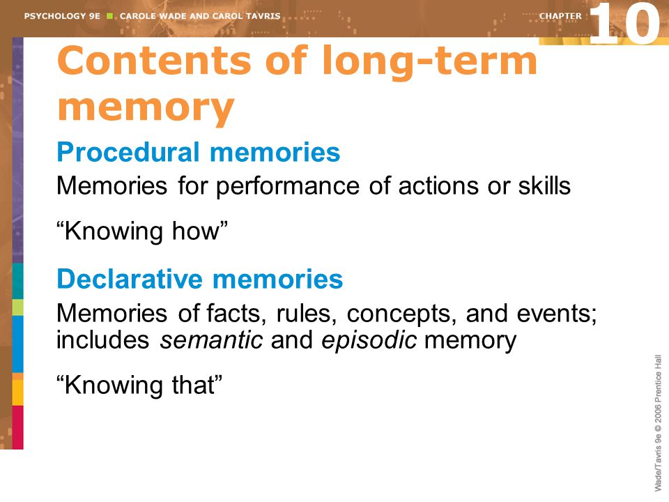 Contents of long-term memory Procedural memories Memories for performance of actions or skills Knowing how Declarative memories Memories of facts, rules, concepts, and events; includes semantic and episodic memory Knowing that 10