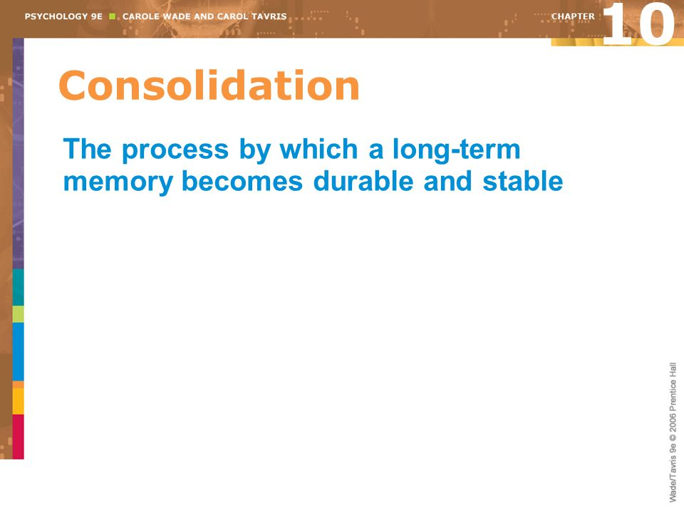 Consolidation 10 The process by which a long-term memory becomes durable and stable