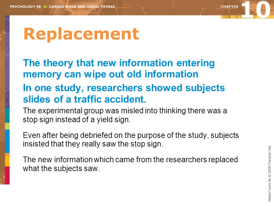 Replacement The theory that new information entering memory can wipe out old information In one study, researchers showed subjects slides of a traffic accident.