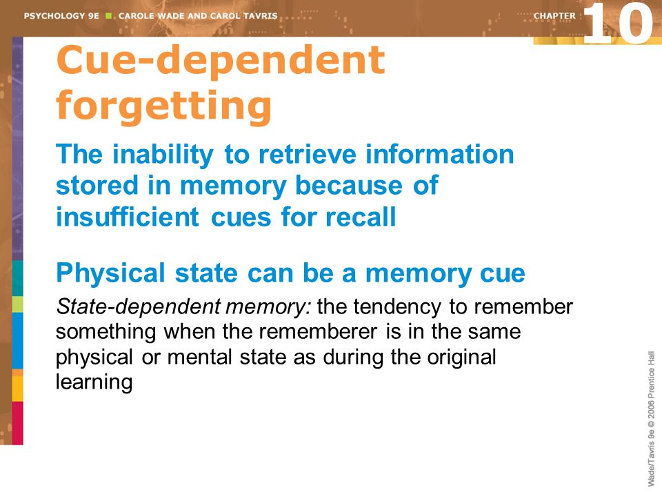 Cue-dependent forgetting The inability to retrieve information stored in memory because of insufficient cues for recall Physical state can be a memory cue State-dependent memory: the tendency to remember something when the rememberer is in the same physical or mental state as during the original learning 10