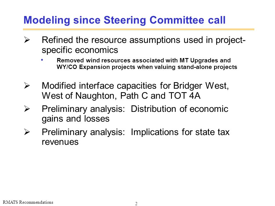 2 RMATS Recommendations Modeling since Steering Committee call  Refined the resource assumptions used in project- specific economics Removed wind resources associated with MT Upgrades and WY/CO Expansion projects when valuing stand-alone projects  Modified interface capacities for Bridger West, West of Naughton, Path C and TOT 4A  Preliminary analysis: Distribution of economic gains and losses  Preliminary analysis: Implications for state tax revenues