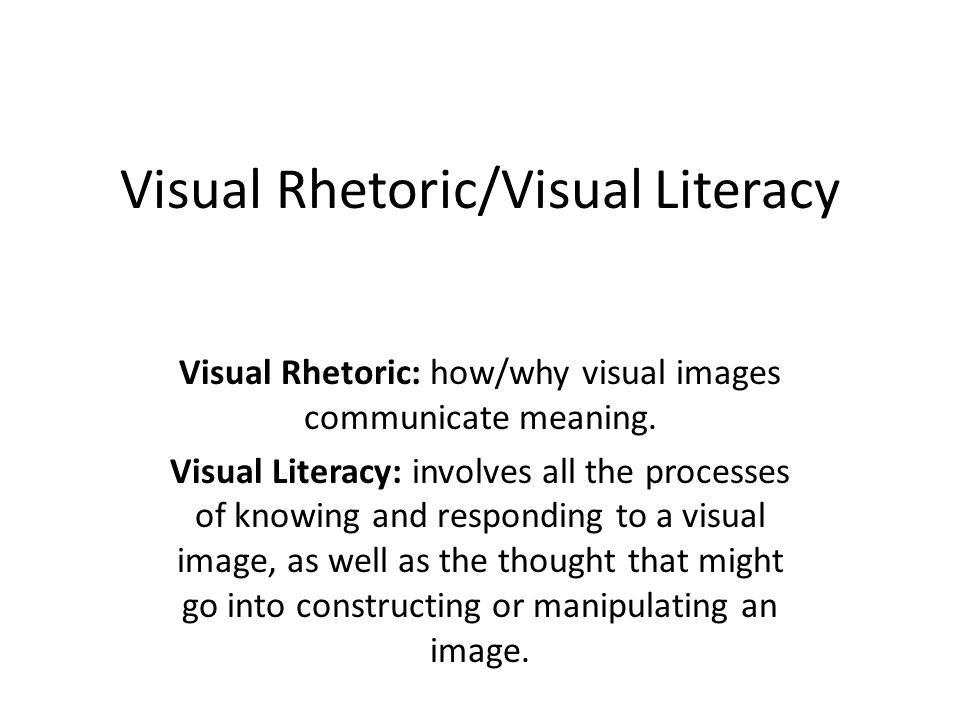 Visual Rhetoric/Visual Literacy Visual Rhetoric: how/why visual images communicate meaning. Visual Literacy: involves all the processes of knowing and