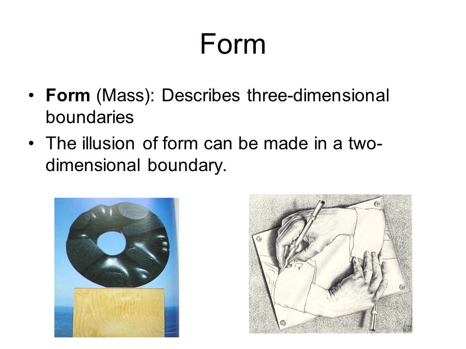 Form Form (Mass): Describes three-dimensional boundaries The illusion of form can be made in a two- dimensional boundary.