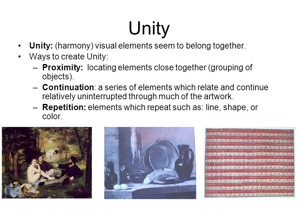 Unity Unity: (harmony) visual elements seem to belong together. Ways to create Unity: –Proximity: locating elements close together (grouping of object