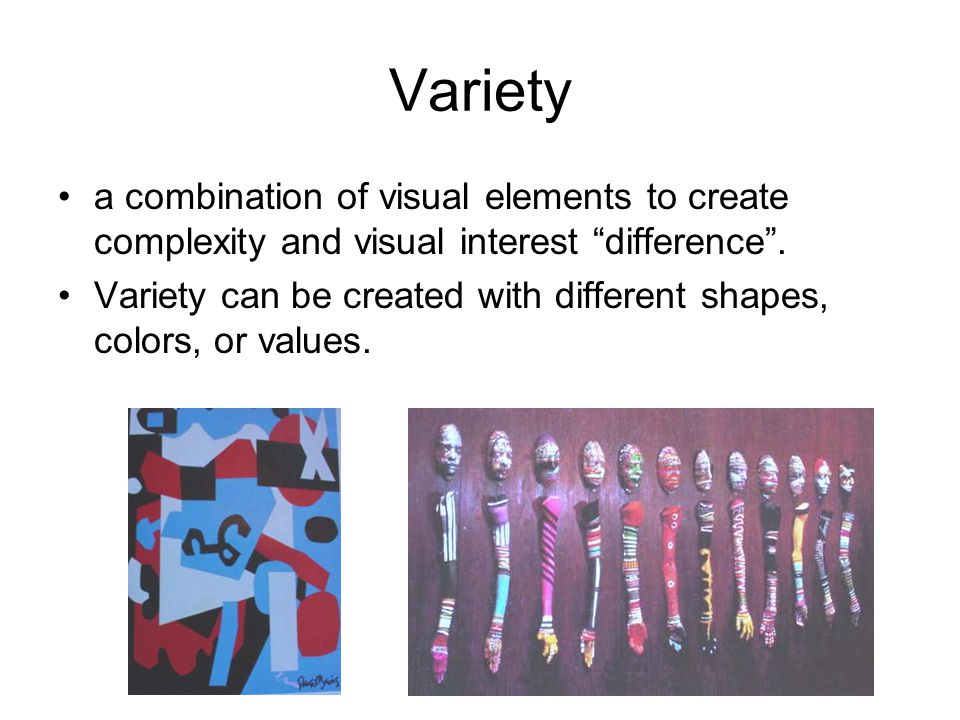 "Variety a combination of visual elements to create complexity and visual interest ""difference"". Variety can be created with different shapes, colors,"