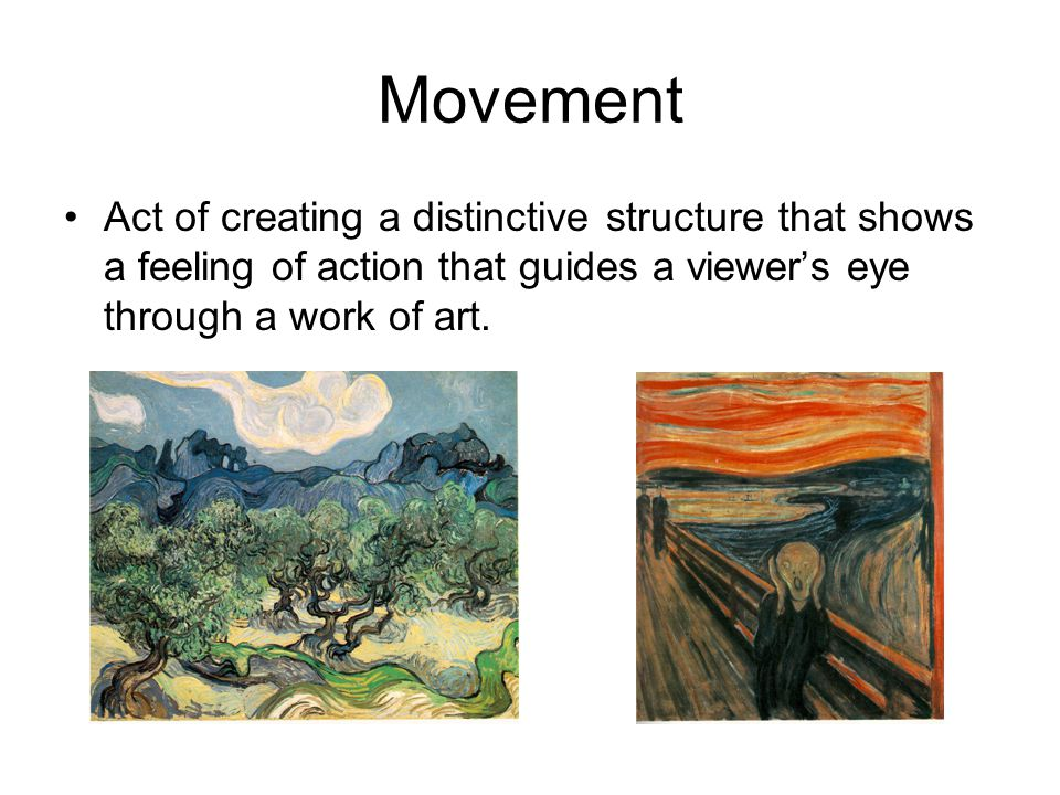 Movement Act of creating a distinctive structure that shows a feeling of action that guides a viewer's eye through a work of art.