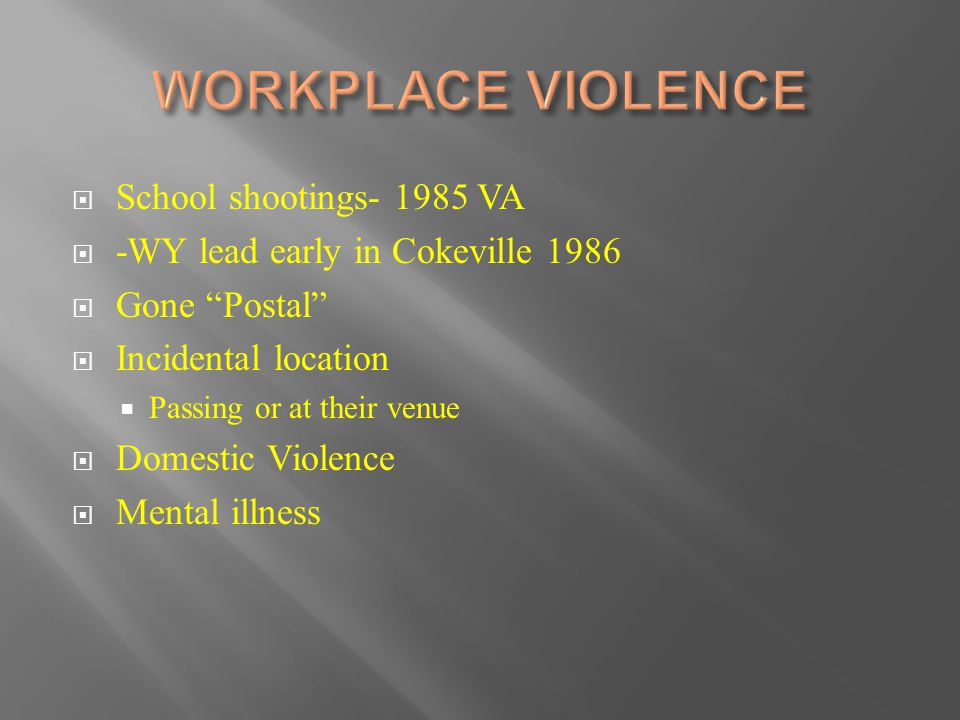 " School shootings- 1985 VA  -WY lead early in Cokeville 1986  Gone ""Postal""  Incidental location  Passing or at their venue  Domestic Violence "