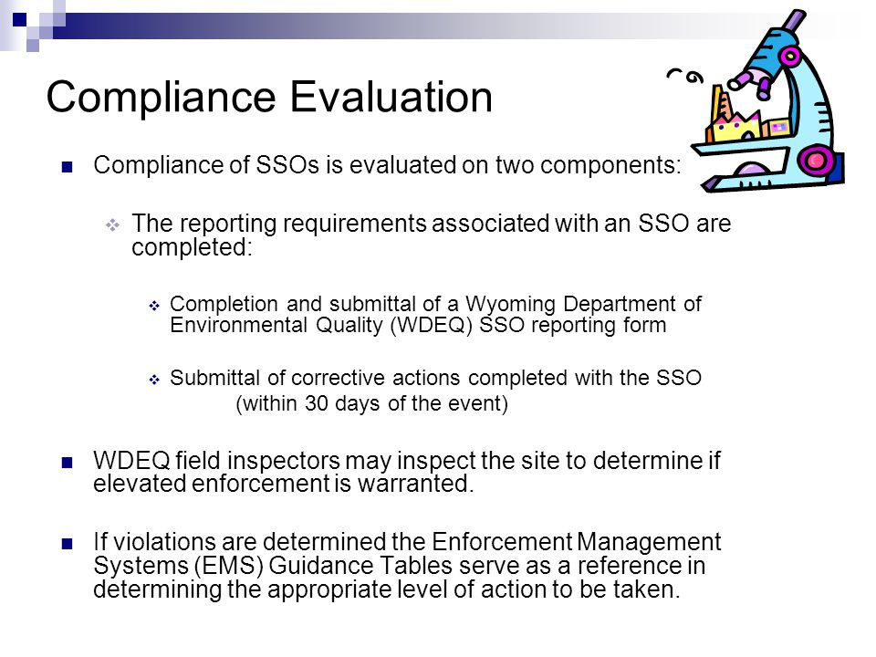 Compliance Evaluation Compliance of SSOs is evaluated on two components:  The reporting requirements associated with an SSO are completed:  Completion and submittal of a Wyoming Department of Environmental Quality (WDEQ) SSO reporting form  Submittal of corrective actions completed with the SSO (within 30 days of the event) WDEQ field inspectors may inspect the site to determine if elevated enforcement is warranted.