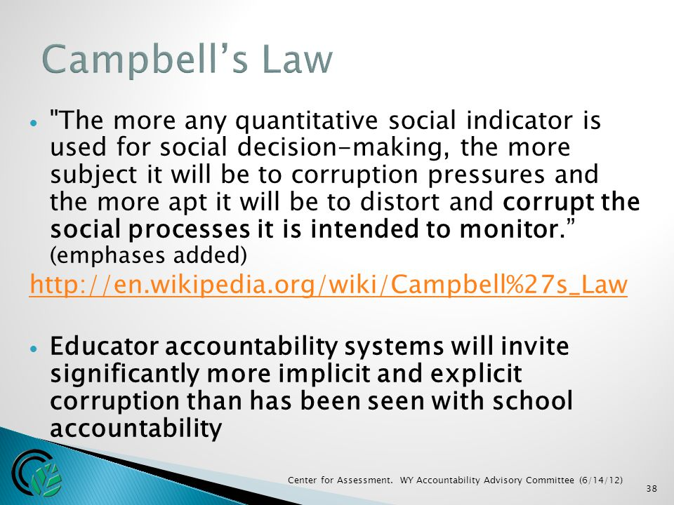 38 The more any quantitative social indicator is used for social decision-making, the more subject it will be to corruption pressures and the more apt it will be to distort and corrupt the social processes it is intended to monitor. (emphases added) http://en.wikipedia.org/wiki/Campbell%27s_Law Educator accountability systems will invite significantly more implicit and explicit corruption than has been seen with school accountability Center for Assessment.
