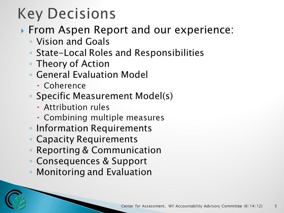  From Aspen Report and our experience: ◦ Vision and Goals ◦ State-Local Roles and Responsibilities ◦ Theory of Action ◦ General Evaluation Model  Coherence ◦ Specific Measurement Model(s)  Attribution rules  Combining multiple measures ◦ Information Requirements ◦ Capacity Requirements ◦ Reporting & Communication ◦ Consequences & Support ◦ Monitoring and Evaluation Center for Assessment.