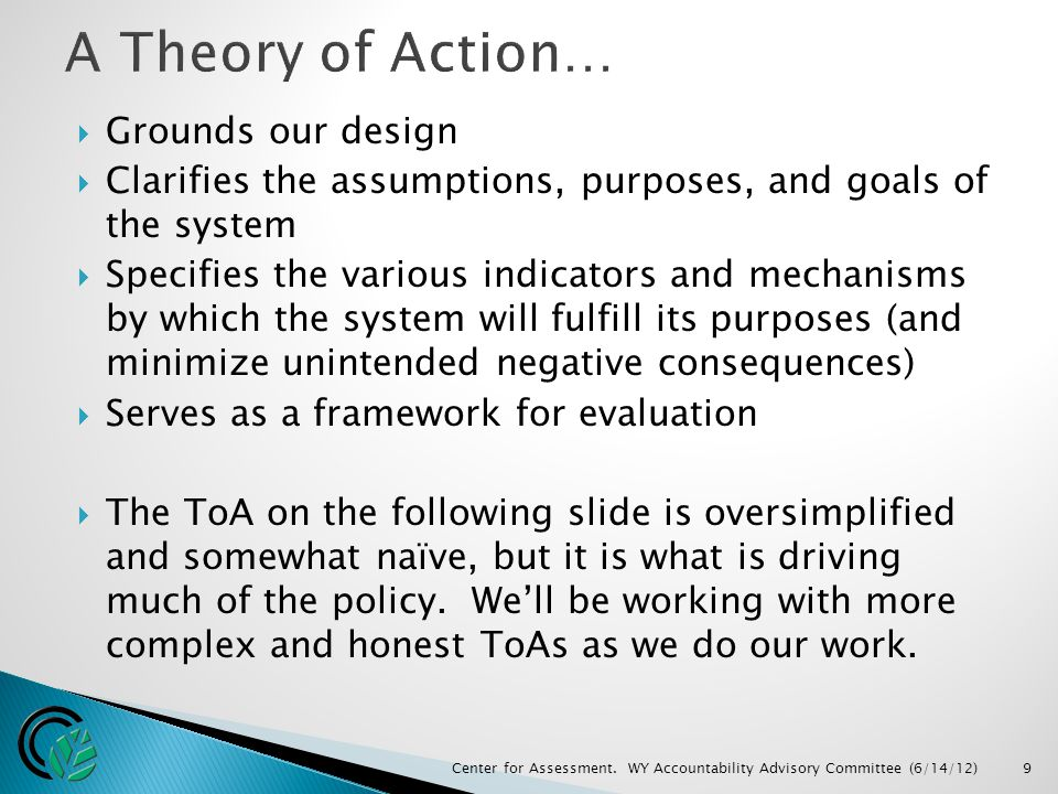  Grounds our design  Clarifies the assumptions, purposes, and goals of the system  Specifies the various indicators and mechanisms by which the system will fulfill its purposes (and minimize unintended negative consequences)  Serves as a framework for evaluation  The ToA on the following slide is oversimplified and somewhat naïve, but it is what is driving much of the policy.
