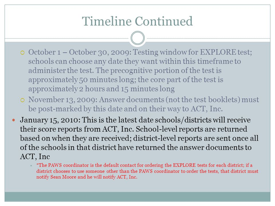 Timeline Continued  October 1 – October 30, 2009: Testing window for EXPLORE test; schools can choose any date they want within this timeframe to adm
