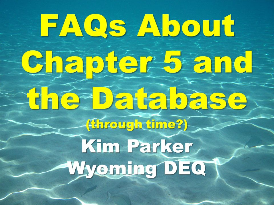 FAQs About Chapter 5 and the Database (through time?) Kim Parker Wyoming DEQ