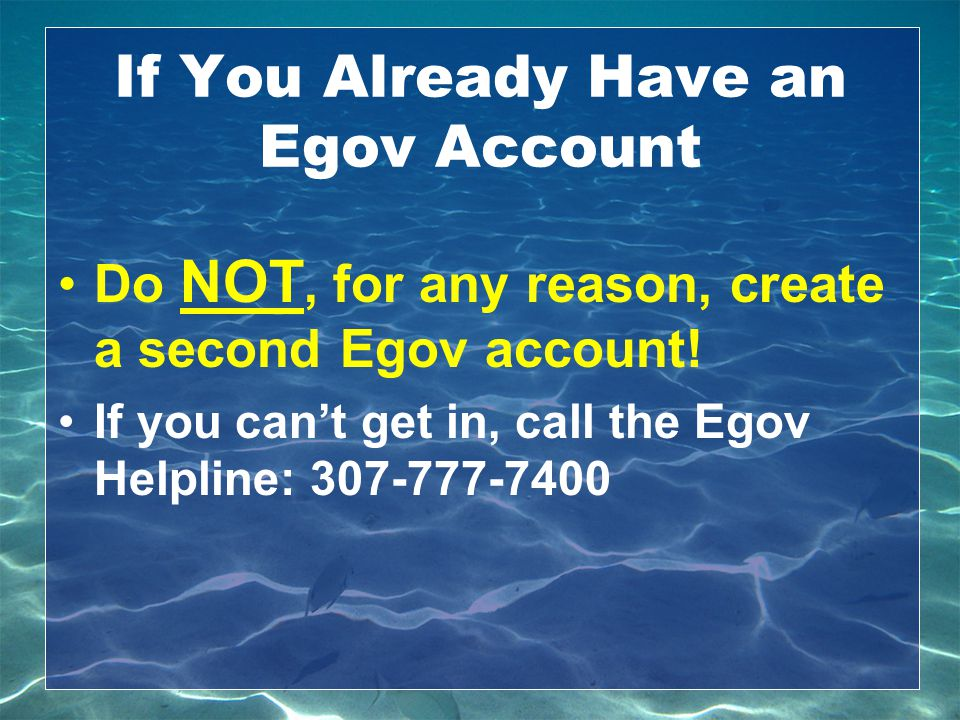If You Already Have an Egov Account Do NOT, for any reason, create a second Egov account! If you can't get in, call the Egov Helpline: 307-777-7400