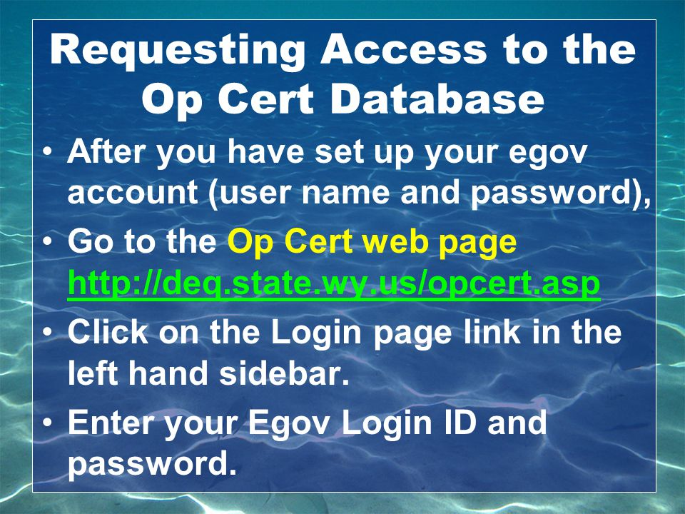 Requesting Access to the Op Cert Database After you have set up your egov account (user name and password), Go to the Op Cert web page http://deq.stat