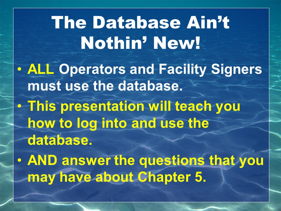 The Database Ain't Nothin' New! ALL Operators and Facility Signers must use the database. This presentation will teach you how to log into and use the