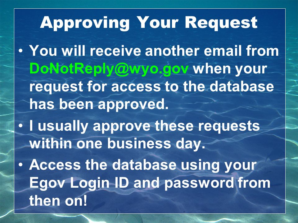 Approving Your Request You will receive another email from DoNotReply@wyo.gov when your request for access to the database has been approved. I usuall