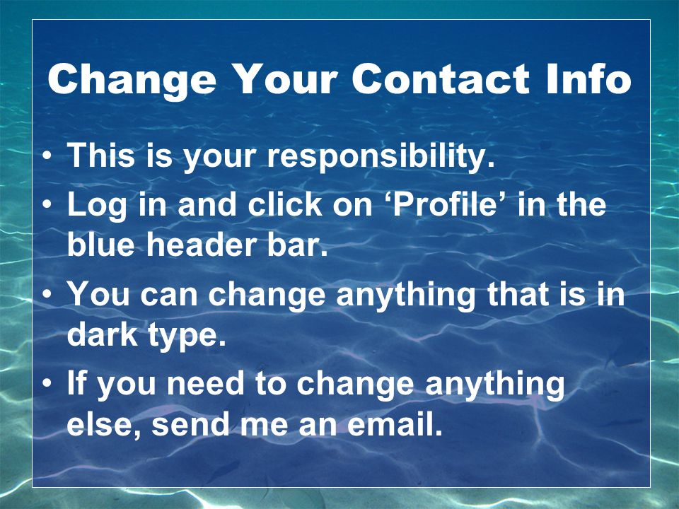 Change Your Contact Info This is your responsibility. Log in and click on 'Profile' in the blue header bar. You can change anything that is in dark ty