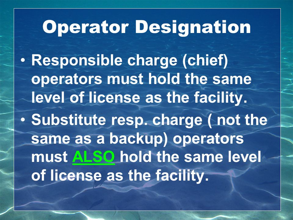 Operator Designation Responsible charge (chief) operators must hold the same level of license as the facility. Substitute resp. charge ( not the same