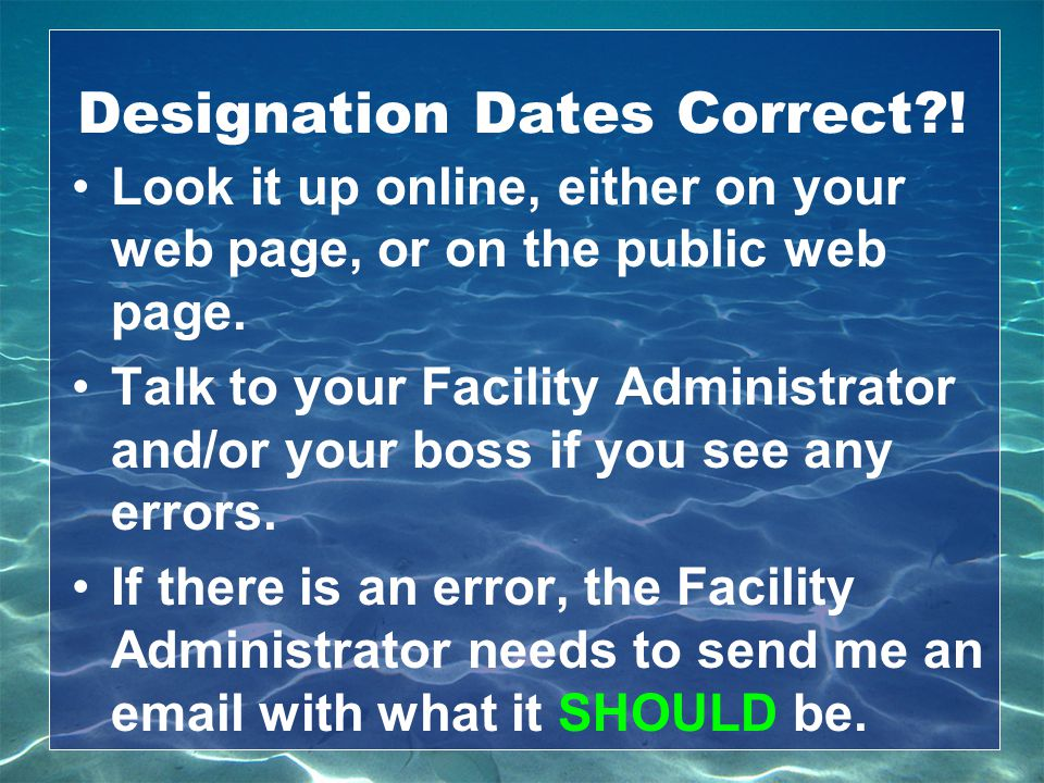 Designation Dates Correct?! Look it up online, either on your web page, or on the public web page. Talk to your Facility Administrator and/or your bos