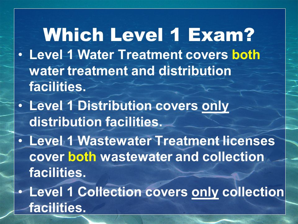 Which Level 1 Exam? Level 1 Water Treatment covers both water treatment and distribution facilities. Level 1 Distribution covers only distribution fac